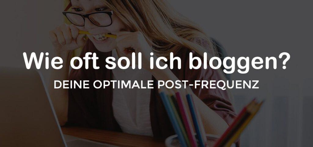 Wie oft Du bloggen solltest? Gute Tipps für Deine optimale Post-Frequenz