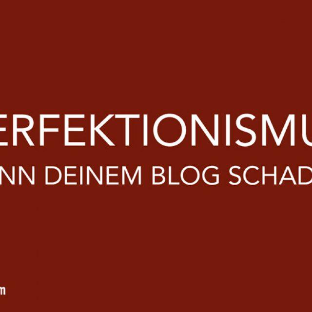 Warum Perfektionismus Deinem Blog schaden kann