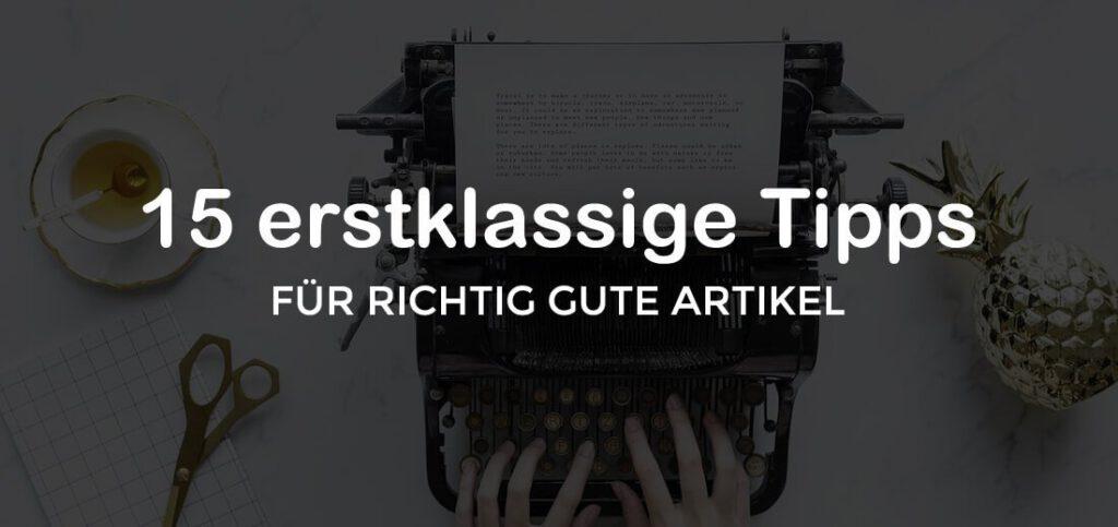 15 erstklassige Tipps für richtig gute Artikel. Der definitive Guide für Dich!